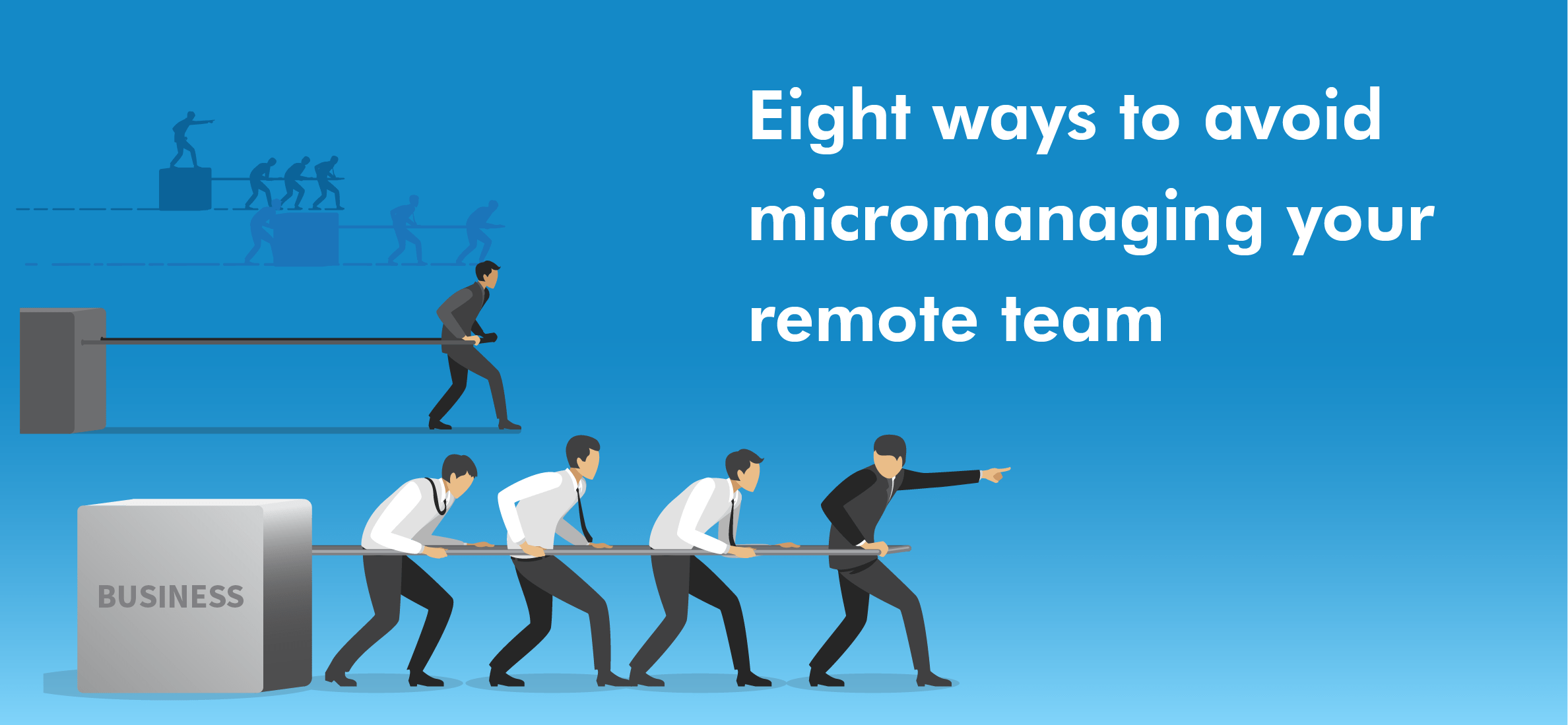 Eight ways to avoid micromanaging your remote team